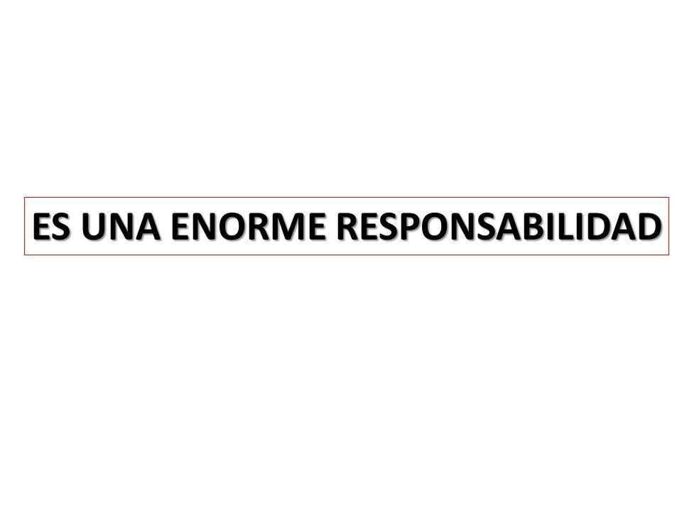 ES UNA ENORME RESPONSABILIDAD