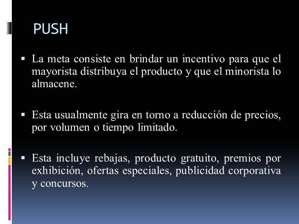 PUSH La meta consiste en brindar un incentivo para que el mayorista distribuya el producto y que el minorista lo almacene.
