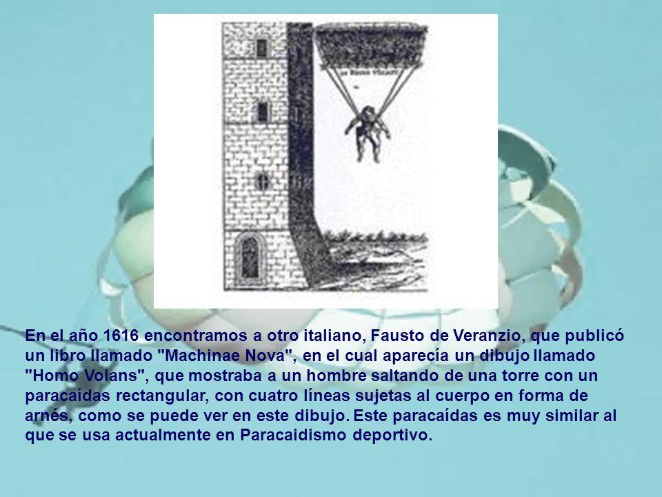En el año 1616 encontramos a otro italiano, Fausto de Veranzio, que publicó un libro llamado Machinae Nova , en el cual aparecía un dibujo llamado Homo Volans , que mostraba a un hombre saltando de una torre con un paracaídas rectangular, con cuatro líneas sujetas al cuerpo en forma de arnés, como se puede ver en este dibujo.