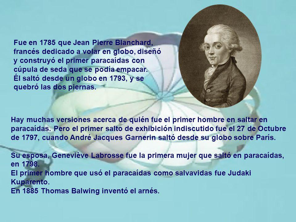 Fue en 1785 que Jean Pierre Blanchard, francés dedicado a volar en globo, diseñó y construyó el primer paracaídas con cúpula de seda que se podía empacar.