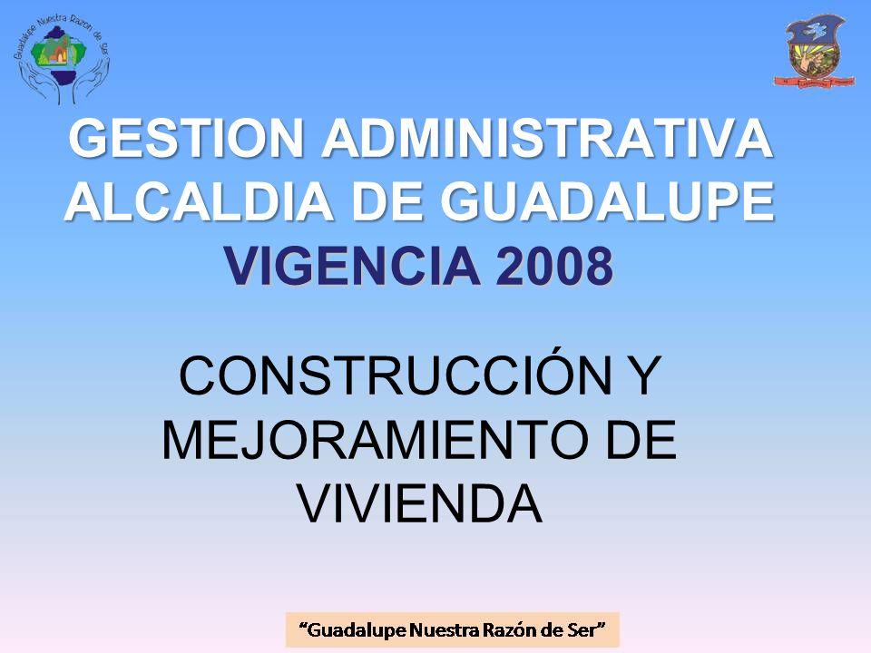 GESTION ADMINISTRATIVA ALCALDIA DE GUADALUPE VIGENCIA 2008 CONSTRUCCIÓN Y MEJORAMIENTO DE VIVIENDA