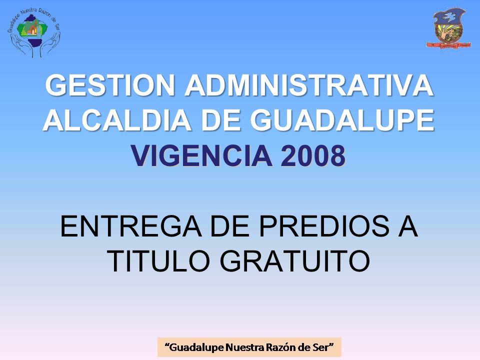GESTION ADMINISTRATIVA ALCALDIA DE GUADALUPE VIGENCIA 2008 ENTREGA DE PREDIOS A TITULO GRATUITO
