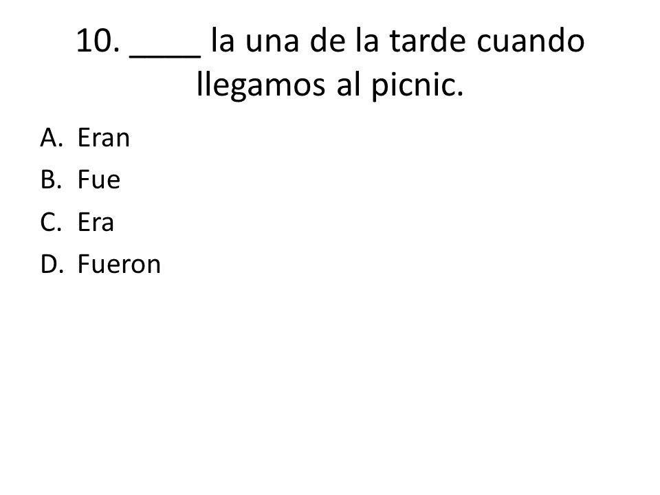 10. ____ la una de la tarde cuando llegamos al picnic.