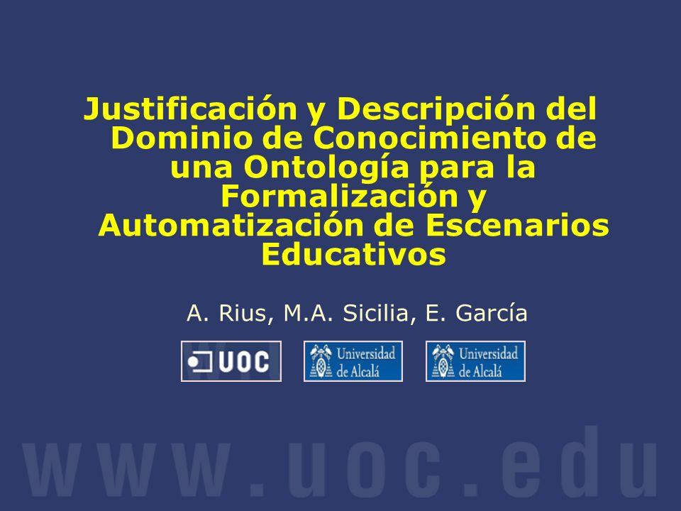Justificación y Descripción del Dominio de Conocimiento de una Ontología para la Formalización y Automatización de Escenarios Educativos A. Rius, M.A. Sicilia, E. García