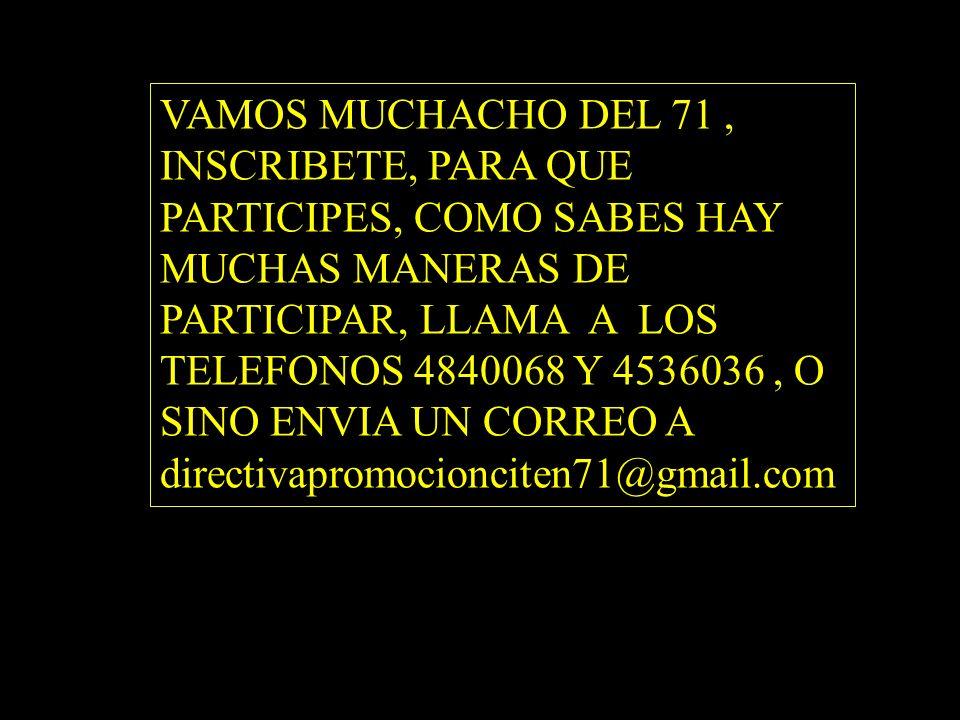 VAMOS MUCHACHO DEL 71 , INSCRIBETE, PARA QUE PARTICIPES, COMO SABES HAY MUCHAS MANERAS DE PARTICIPAR, LLAMA A LOS TELEFONOS 4840068 Y 4536036 , O SINO ENVIA UN CORREO A directivapromocionciten71@gmail.com