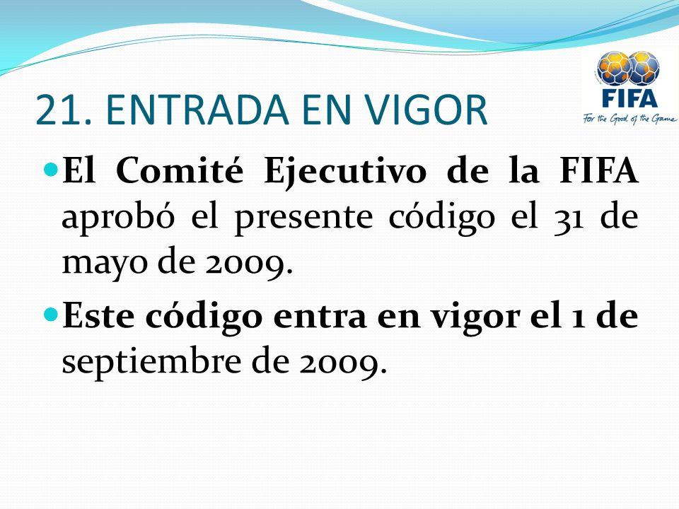 21. ENTRADA EN VIGOR El Comité Ejecutivo de la FIFA aprobó el presente código el 31 de mayo de 2009.