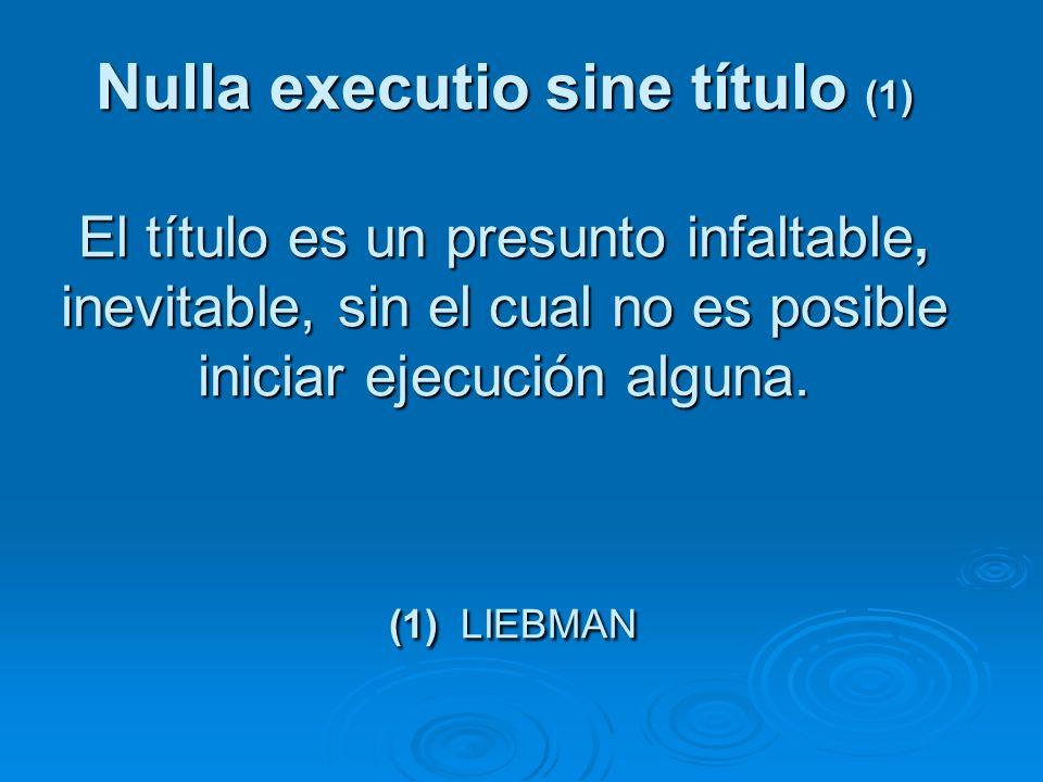 Nulla executio sine título (1) El título es un presunto infaltable, inevitable, sin el cual no es posible iniciar ejecución alguna.