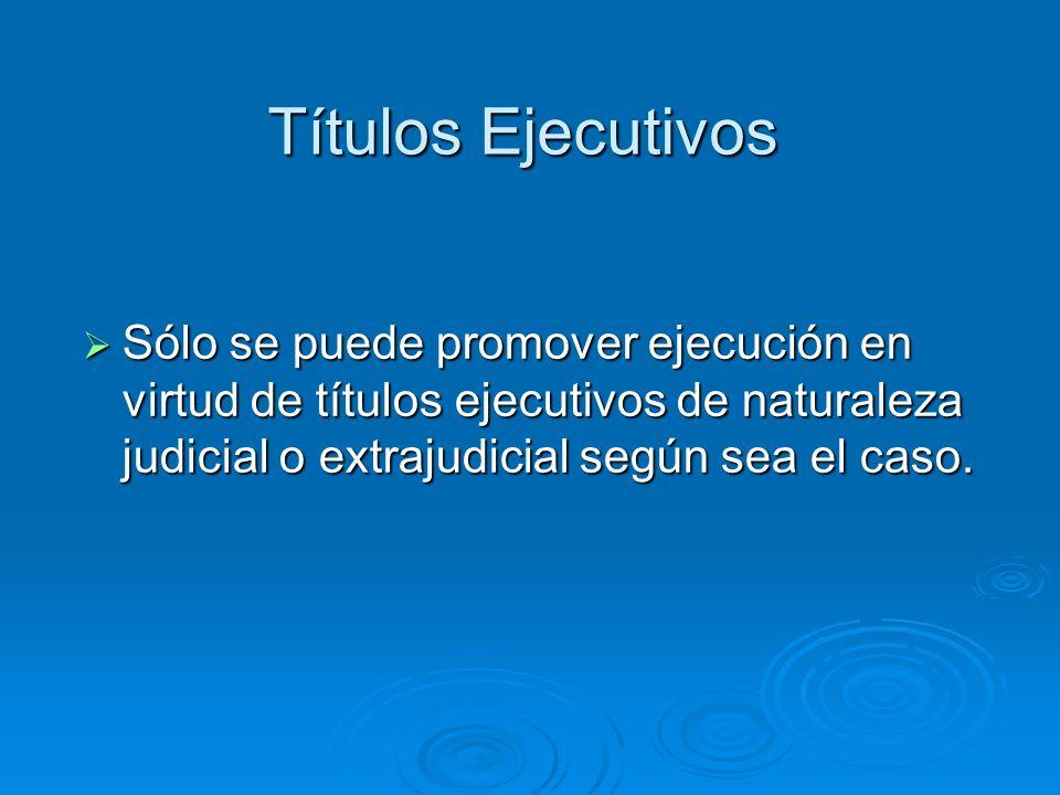 Títulos Ejecutivos Sólo se puede promover ejecución en virtud de títulos ejecutivos de naturaleza judicial o extrajudicial según sea el caso.