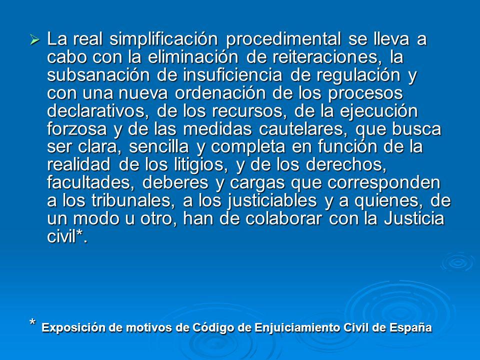 La real simplificación procedimental se lleva a cabo con la eliminación de reiteraciones, la subsanación de insuficiencia de regulación y con una nueva ordenación de los procesos declarativos, de los recursos, de la ejecución forzosa y de las medidas cautelares, que busca ser clara, sencilla y completa en función de la realidad de los litigios, y de los derechos, facultades, deberes y cargas que corresponden a los tribunales, a los justiciables y a quienes, de un modo u otro, han de colaborar con la Justicia civil*.