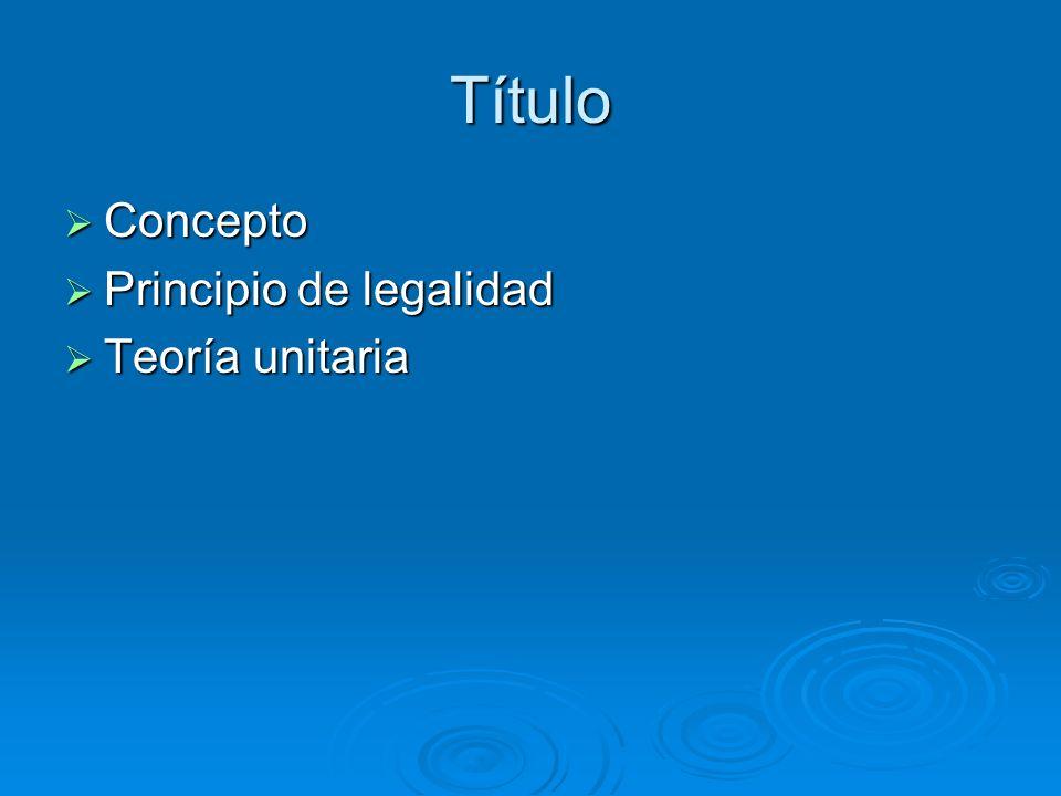 Título Concepto Principio de legalidad Teoría unitaria