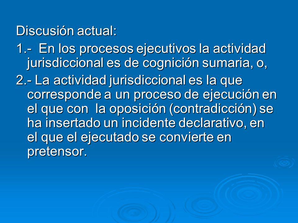 Discusión actual: 1.- En los procesos ejecutivos la actividad jurisdiccional es de cognición sumaria, o,