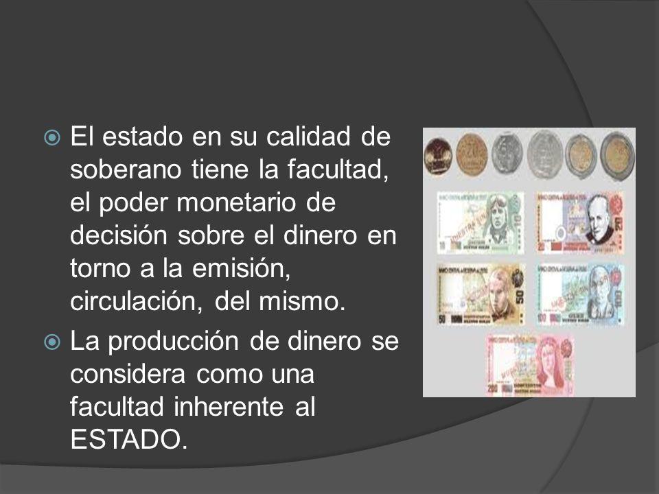 El estado en su calidad de soberano tiene la facultad, el poder monetario de decisión sobre el dinero en torno a la emisión, circulación, del mismo.