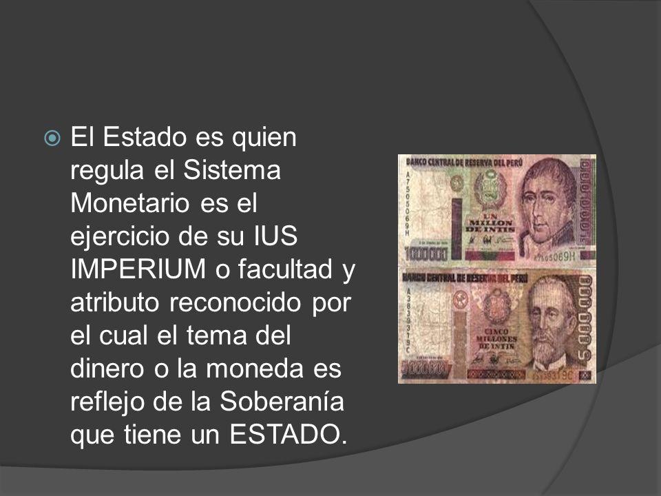 El Estado es quien regula el Sistema Monetario es el ejercicio de su IUS IMPERIUM o facultad y atributo reconocido por el cual el tema del dinero o la moneda es reflejo de la Soberanía que tiene un ESTADO.