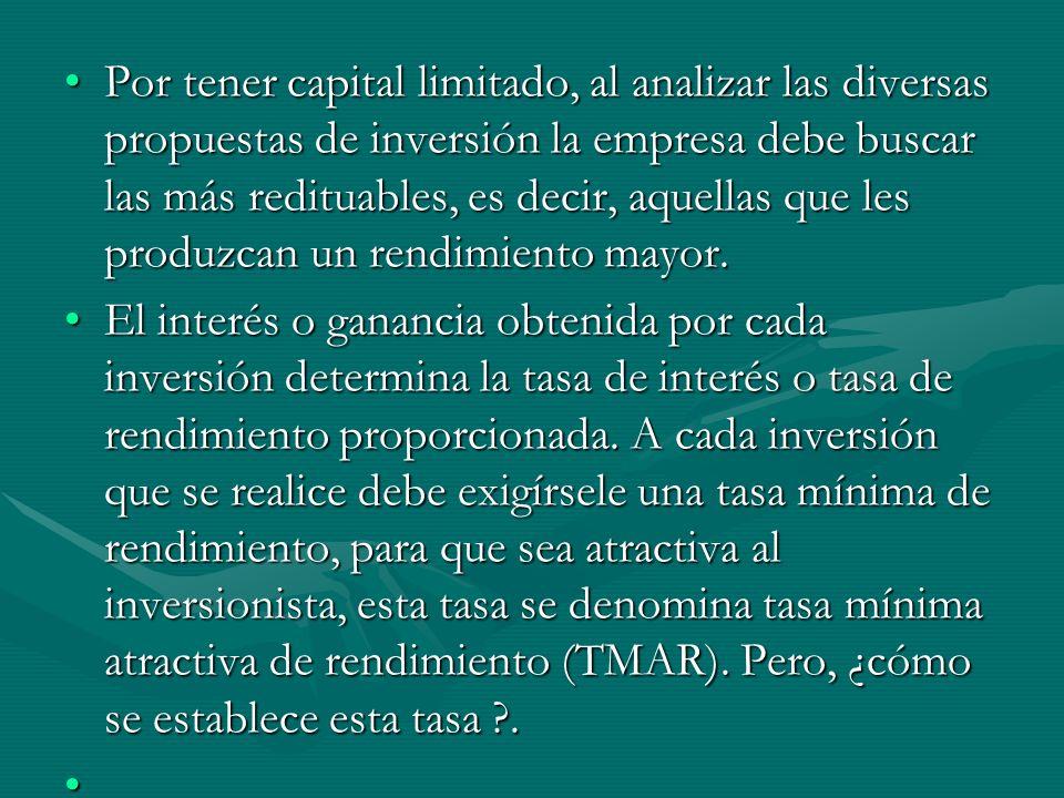 Por tener capital limitado, al analizar las diversas propuestas de inversión la empresa debe buscar las más redituables, es decir, aquellas que les produzcan un rendimiento mayor.