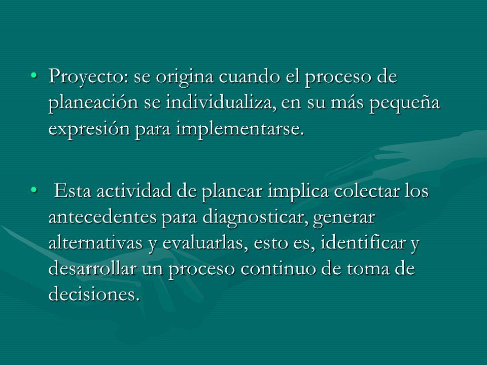Proyecto: se origina cuando el proceso de planeación se individualiza, en su más pequeña expresión para implementarse.