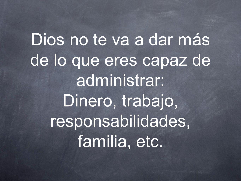 Dios no te va a dar más de lo que eres capaz de administrar: Dinero, trabajo, responsabilidades, familia, etc.