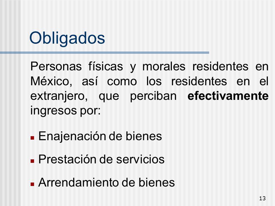 Obligados Personas físicas y morales residentes en México, así como los residentes en el extranjero, que perciban efectivamente ingresos por: