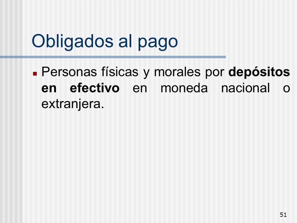 Obligados al pago Personas físicas y morales por depósitos en efectivo en moneda nacional o extranjera.
