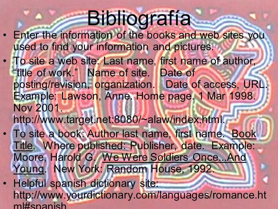 Bibliografía Enter the information of the books and web sites you used to find your information and pictures.