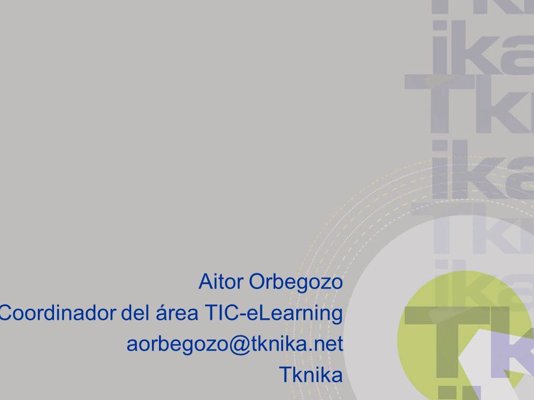 Aitor Orbegozo Coordinador del área TIC-eLearning aorbegozo@tknika.net Tknika