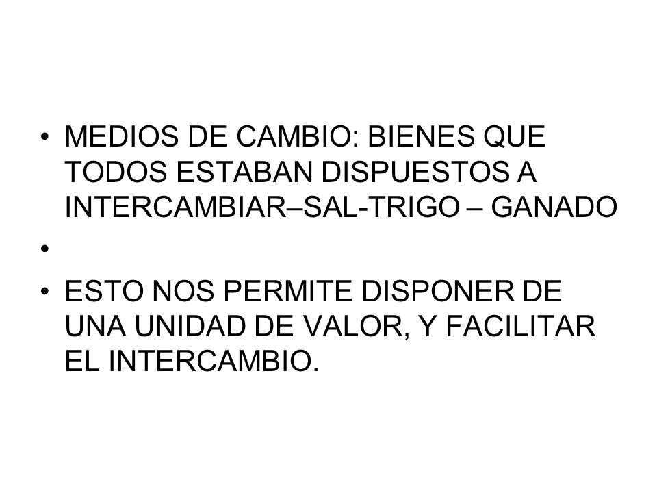 MEDIOS DE CAMBIO: BIENES QUE TODOS ESTABAN DISPUESTOS A INTERCAMBIAR–SAL-TRIGO – GANADO