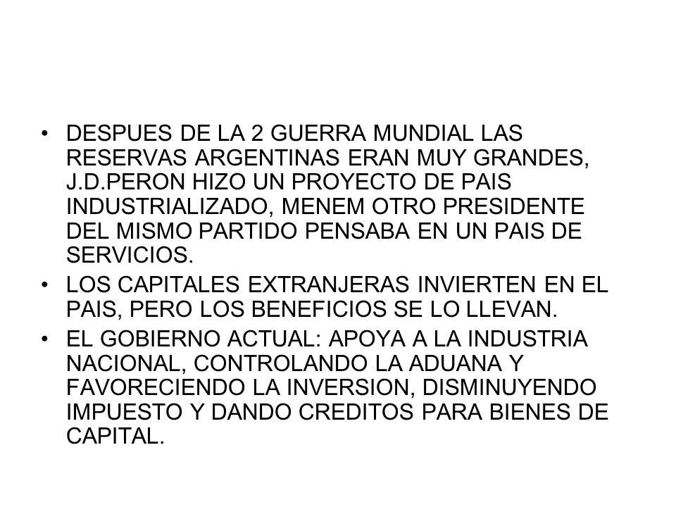 DESPUES DE LA 2 GUERRA MUNDIAL LAS RESERVAS ARGENTINAS ERAN MUY GRANDES, J.D.PERON HIZO UN PROYECTO DE PAIS INDUSTRIALIZADO, MENEM OTRO PRESIDENTE DEL MISMO PARTIDO PENSABA EN UN PAIS DE SERVICIOS.