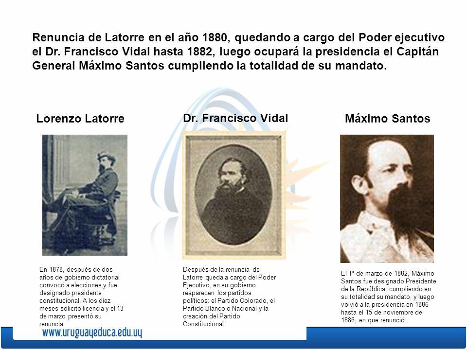 Renuncia de Latorre en el año 1880, quedando a cargo del Poder ejecutivo el Dr. Francisco Vidal hasta 1882, luego ocupará la presidencia el Capitán General Máximo Santos cumpliendo la totalidad de su mandato.