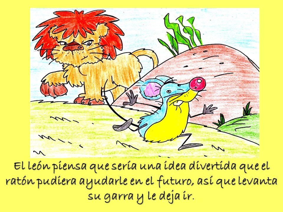 El león piensa que sería una idea divertida que el ratón pudiera ayudarle en el futuro, así que levanta su garra y le deja ir.