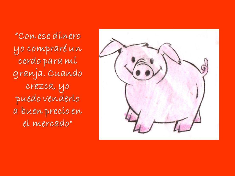 Con ese dinero yo compraré un cerdo para mi granja