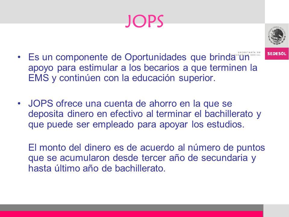 JOPS Es un componente de Oportunidades que brinda un apoyo para estimular a los becarios a que terminen la EMS y continúen con la educación superior.