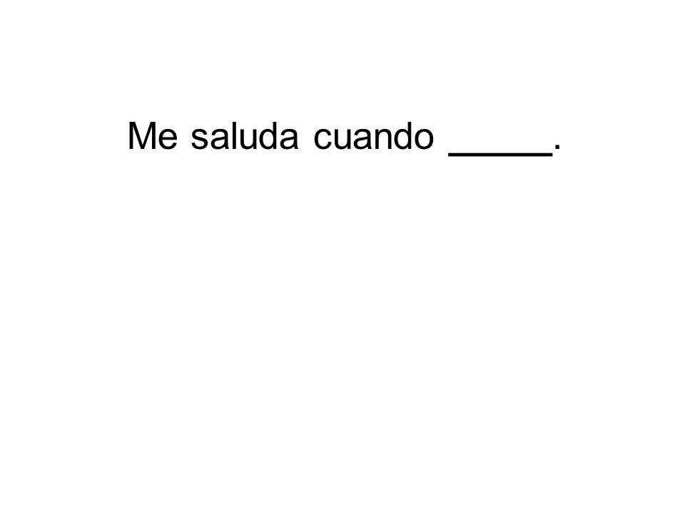 Me saluda cuando _____.