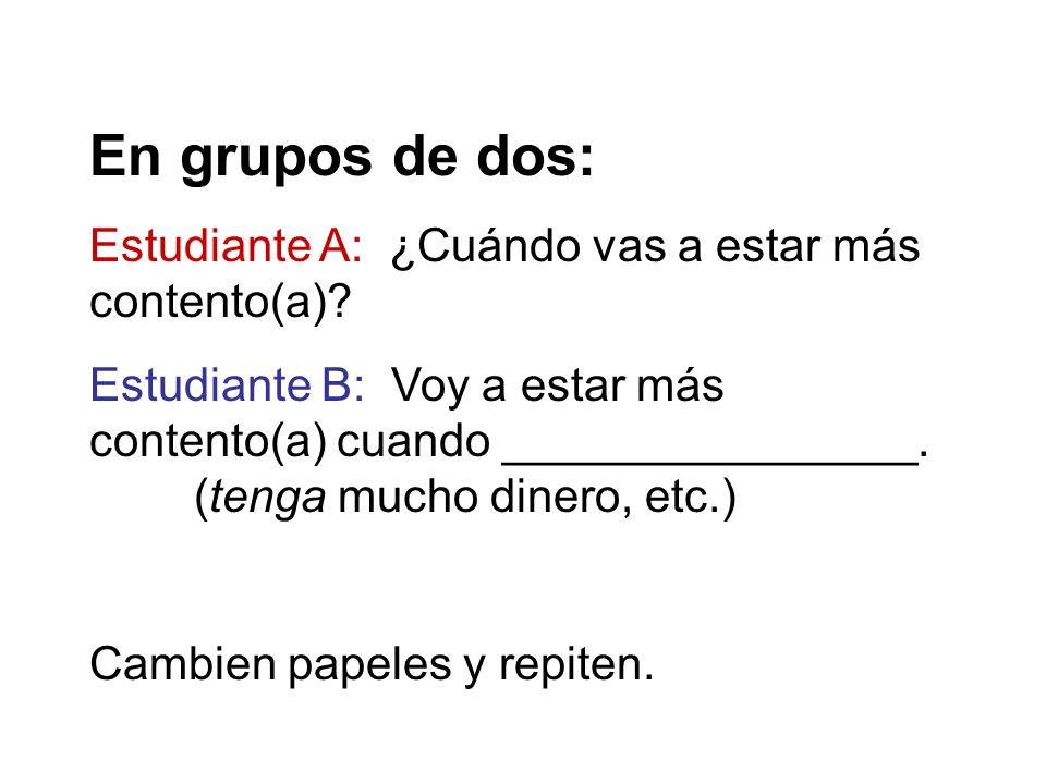 En grupos de dos: Estudiante A: ¿Cuándo vas a estar más contento(a)