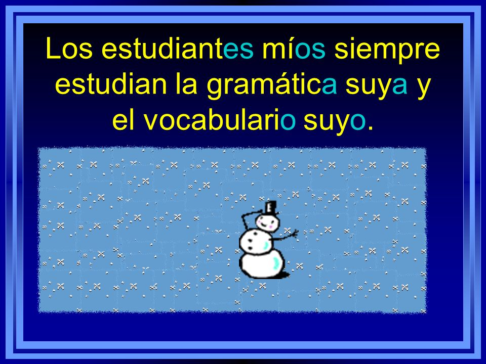 Los estudiantes míos siempre estudian la gramática suya y el vocabulario suyo.