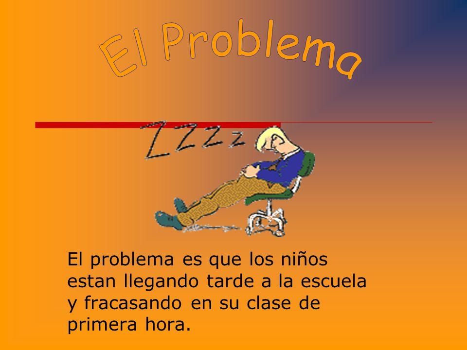El Problema El problema es que los niños estan llegando tarde a la escuela y fracasando en su clase de primera hora.