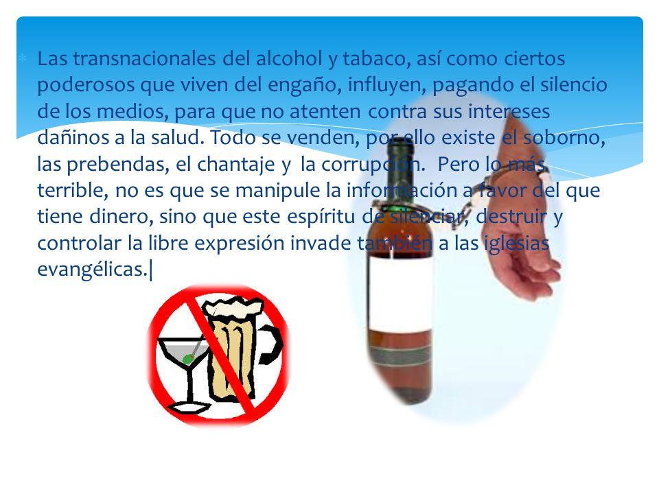 Las transnacionales del alcohol y tabaco, así como ciertos poderosos que viven del engaño, influyen, pagando el silencio de los medios, para que no atenten contra sus intereses dañinos a la salud.