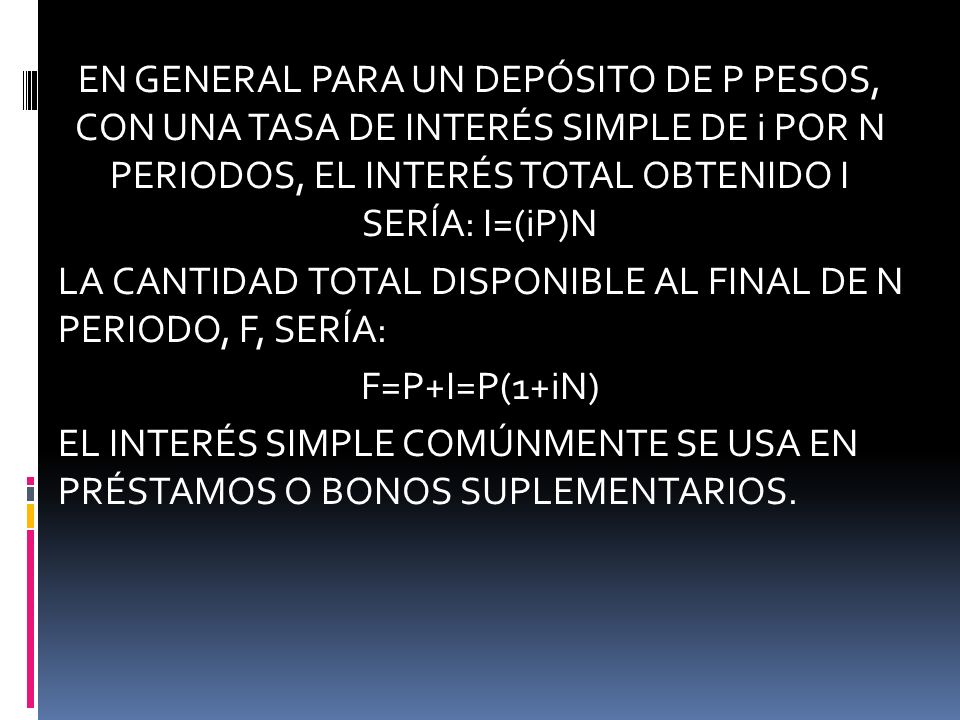 EN GENERAL PARA UN DEPÓSITO DE P PESOS, CON UNA TASA DE INTERÉS SIMPLE DE i POR N PERIODOS, EL INTERÉS TOTAL OBTENIDO I SERÍA: I=(iP)N LA CANTIDAD TOTAL DISPONIBLE AL FINAL DE N PERIODO, F, SERÍA: F=P+I=P(1+iN) EL INTERÉS SIMPLE COMÚNMENTE SE USA EN PRÉSTAMOS O BONOS SUPLEMENTARIOS.