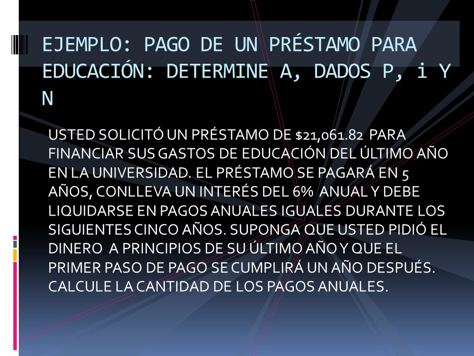 EJEMPLO: PAGO DE UN PRÉSTAMO PARA EDUCACIÓN: DETERMINE A, DADOS P, i Y N
