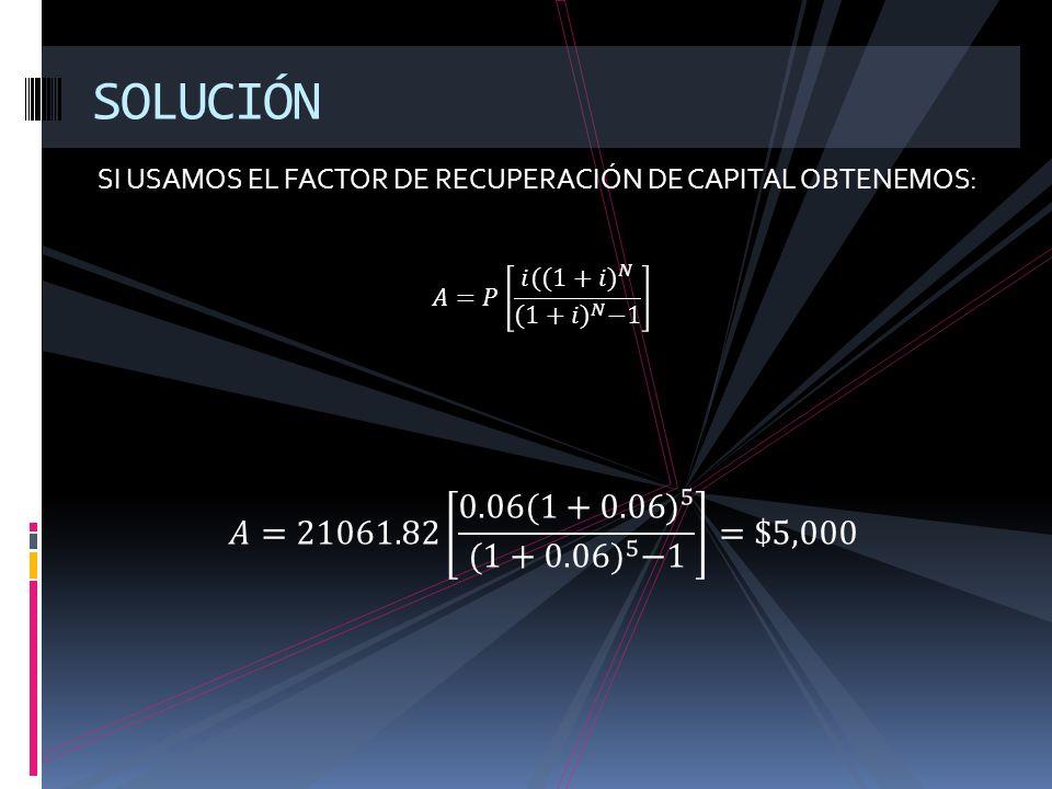 SOLUCIÓN SI USAMOS EL FACTOR DE RECUPERACIÓN DE CAPITAL OBTENEMOS: 𝐴=𝑃 𝑖( (1+𝑖) 𝑁 (1+𝑖) 𝑁 −1.