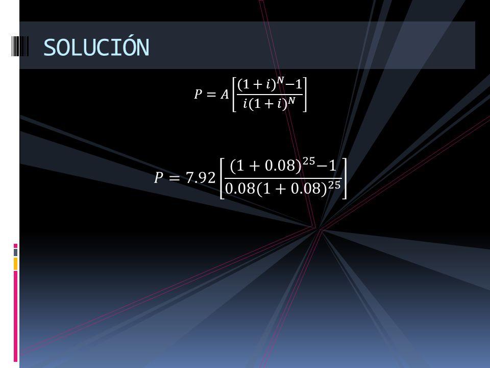 SOLUCIÓN 𝑃=𝐴 (1+𝑖) 𝑁 −1 𝑖( 1+𝑖) 𝑁 𝑃=7.92 (1+0.08) 25 −1 0.08( 1+0.08) 25