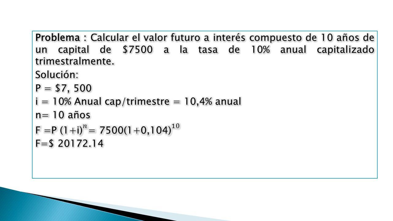 Problema : Calcular el valor futuro a interés compuesto de 10 años de un capital de $7500 a la tasa de 10% anual capitalizado trimestralmente.