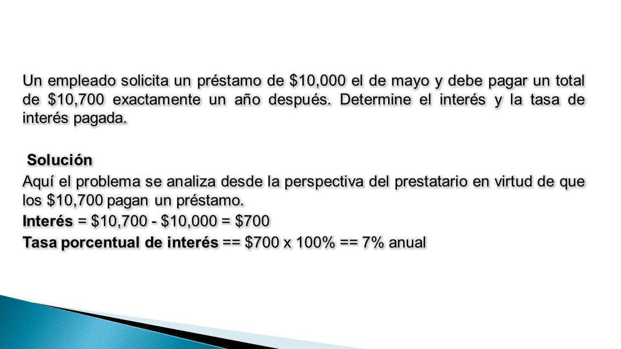 Un empleado solicita un préstamo de $10,000 el de mayo y debe pagar un total de $10,700 exactamente un año después.