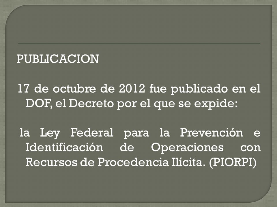 PUBLICACION 17 de octubre de 2012 fue publicado en el DOF, el Decreto por el que se expide: la Ley Federal para la Prevención e Identificación de Operaciones con Recursos de Procedencia Ilícita.