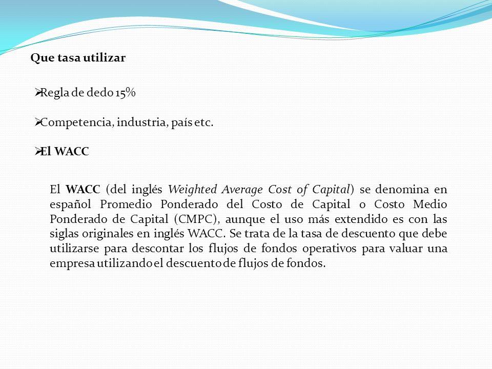 Que tasa utilizar Regla de dedo 15% Competencia, industria, país etc. El WACC.