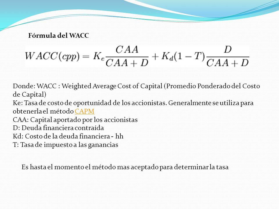 Fórmula del WACC Donde: WACC : Weighted Average Cost of Capital (Promedio Ponderado del Costo de Capital)