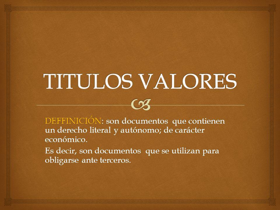 TITULOS VALORES DEFFINICIÓN: son documentos que contienen un derecho literal y autónomo; de carácter económico.
