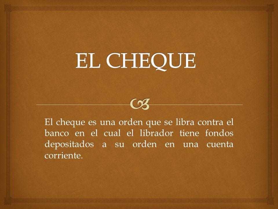 EL CHEQUE El cheque es una orden que se libra contra el banco en el cual el librador tiene fondos depositados a su orden en una cuenta corriente.