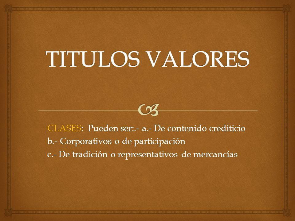 TITULOS VALORES CLASES: Pueden ser:.- a.- De contenido crediticio