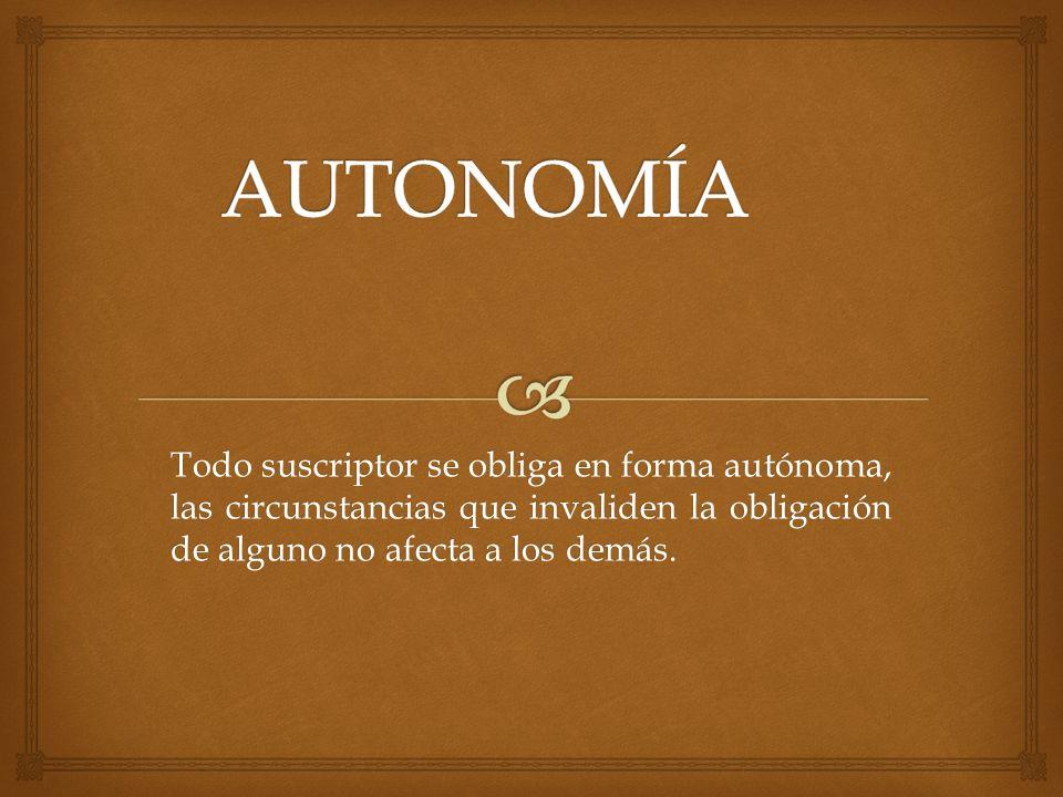 AUTONOMÍA Todo suscriptor se obliga en forma autónoma, las circunstancias que invaliden la obligación de alguno no afecta a los demás.