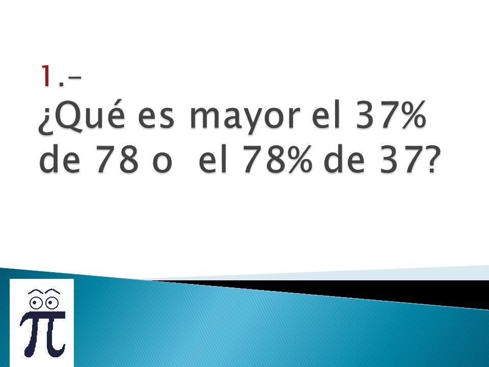 1.- ¿Qué es mayor el 37% de 78 o el 78% de 37