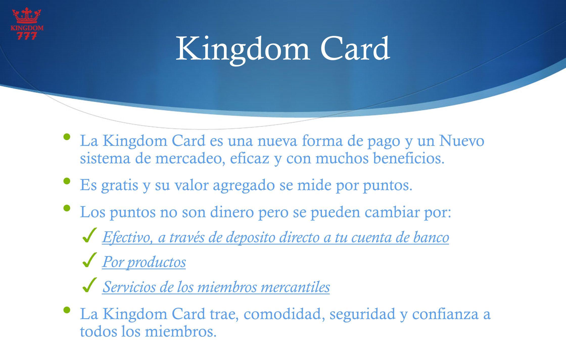 Kingdom Card La Kingdom Card es una nueva forma de pago y un Nuevo sistema de mercadeo, eficaz y con muchos beneficios.
